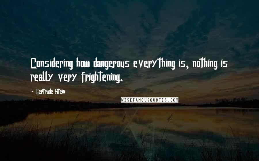 Gertrude Stein quotes: Considering how dangerous everything is, nothing is really very frightening.