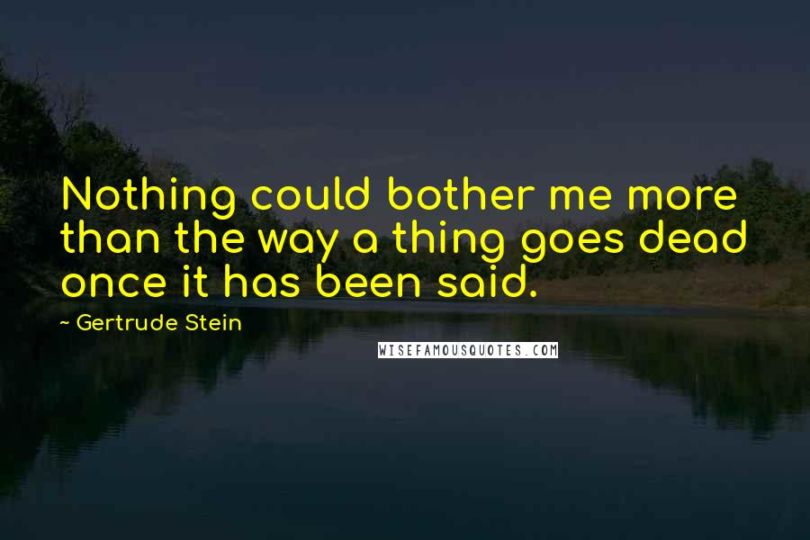 Gertrude Stein quotes: Nothing could bother me more than the way a thing goes dead once it has been said.