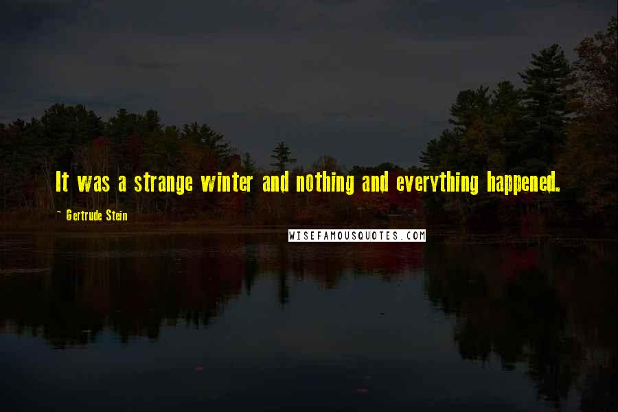 Gertrude Stein quotes: It was a strange winter and nothing and everything happened.