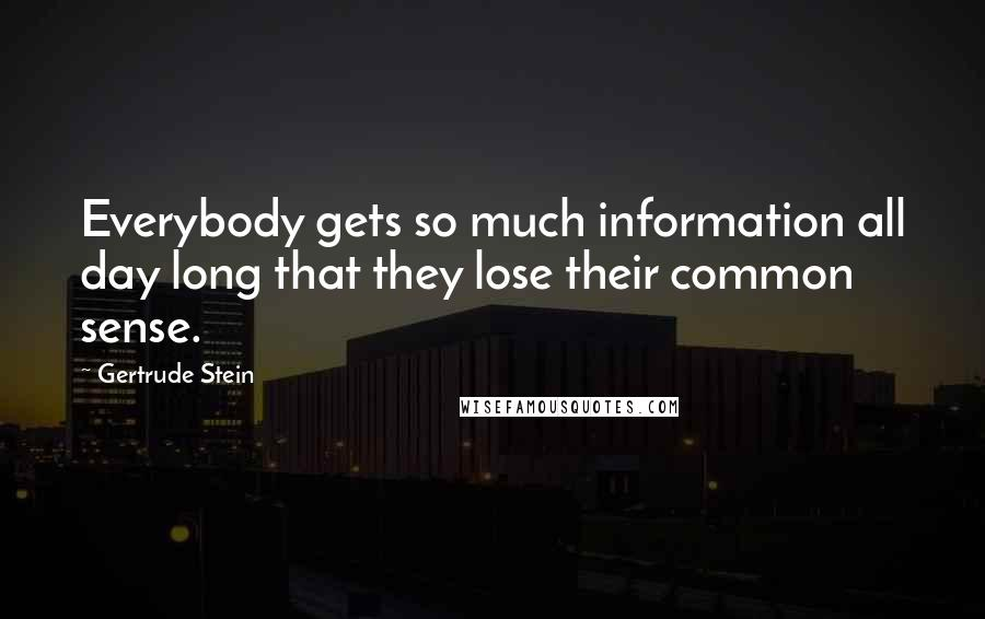 Gertrude Stein quotes: Everybody gets so much information all day long that they lose their common sense.