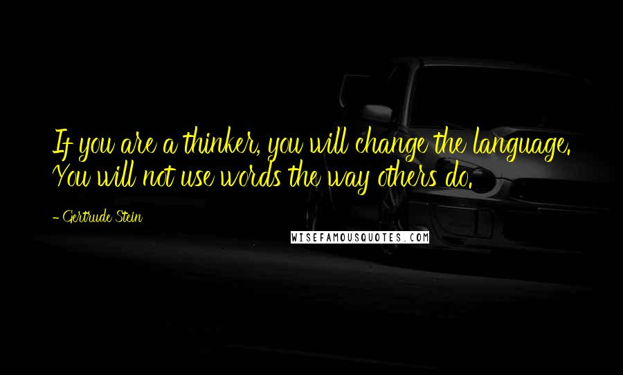 Gertrude Stein quotes: If you are a thinker, you will change the language. You will not use words the way others do.