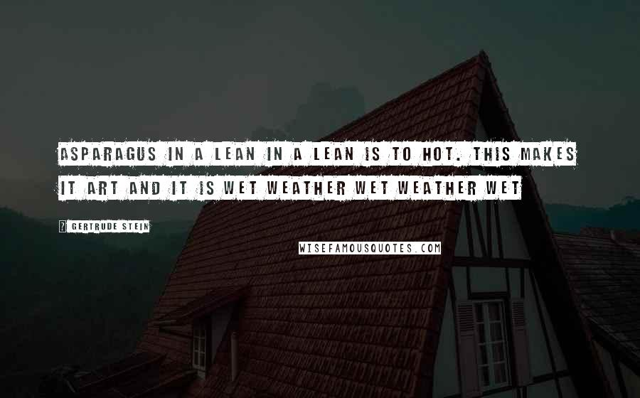 Gertrude Stein quotes: Asparagus in a lean in a lean is to hot. This makes it art and it is wet weather wet weather wet