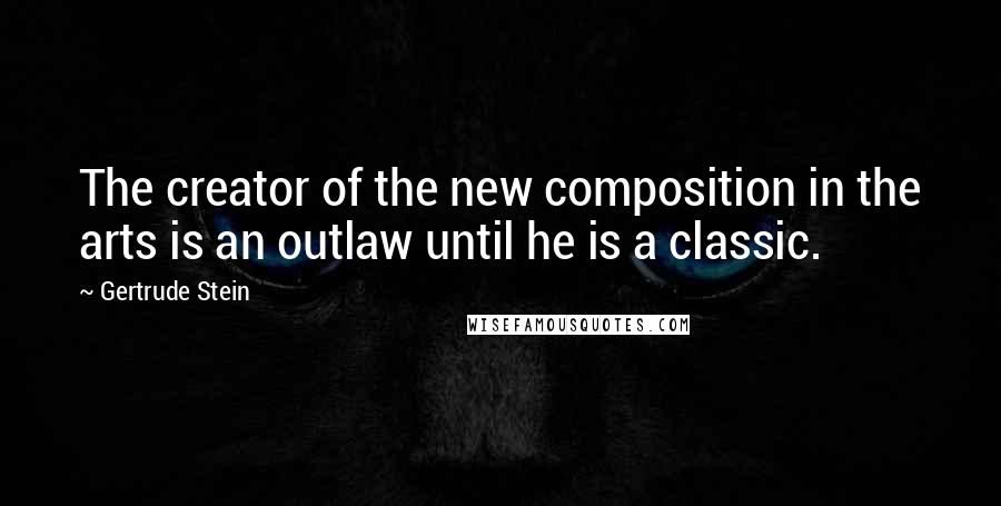 Gertrude Stein quotes: The creator of the new composition in the arts is an outlaw until he is a classic.