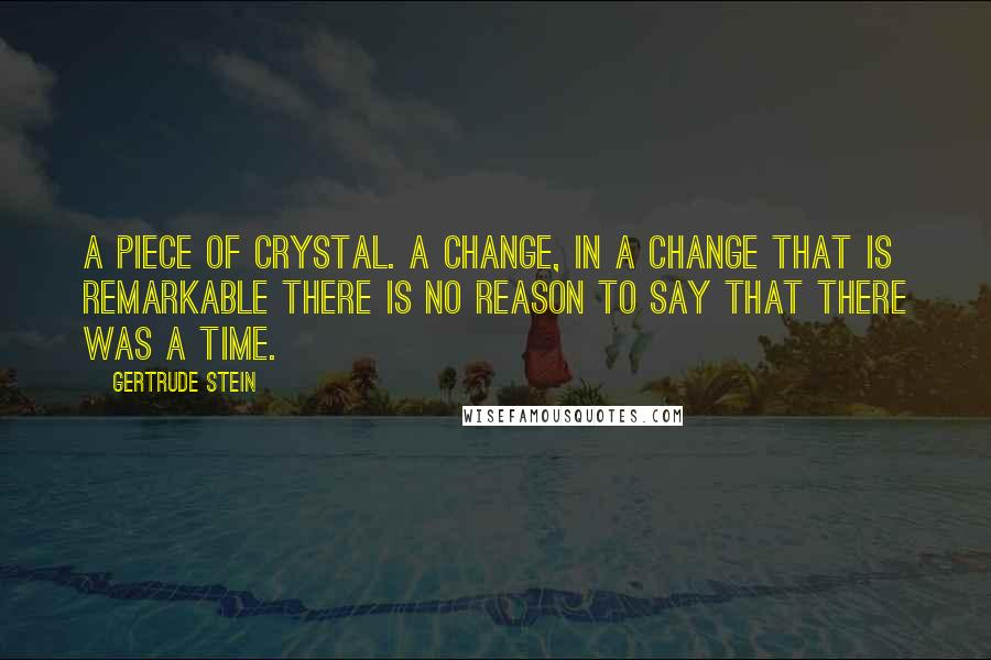Gertrude Stein quotes: A piece of crystal. A change, in a change that is remarkable there is no reason to say that there was a time.