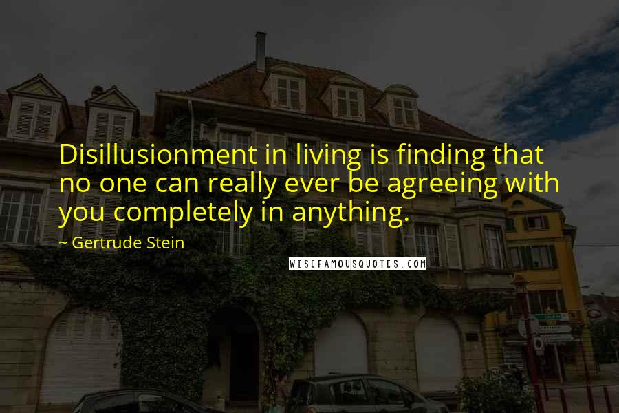 Gertrude Stein quotes: Disillusionment in living is finding that no one can really ever be agreeing with you completely in anything.