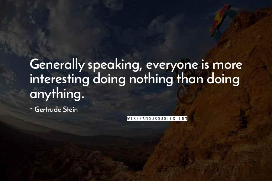 Gertrude Stein quotes: Generally speaking, everyone is more interesting doing nothing than doing anything.