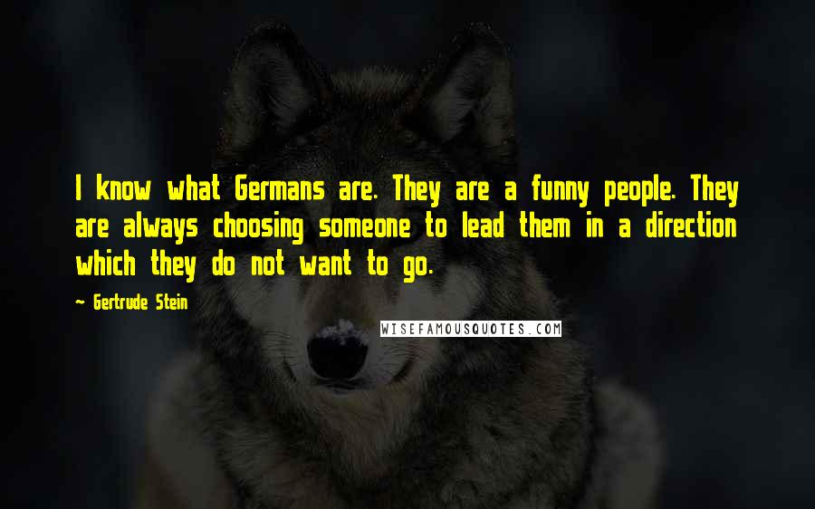 Gertrude Stein quotes: I know what Germans are. They are a funny people. They are always choosing someone to lead them in a direction which they do not want to go.