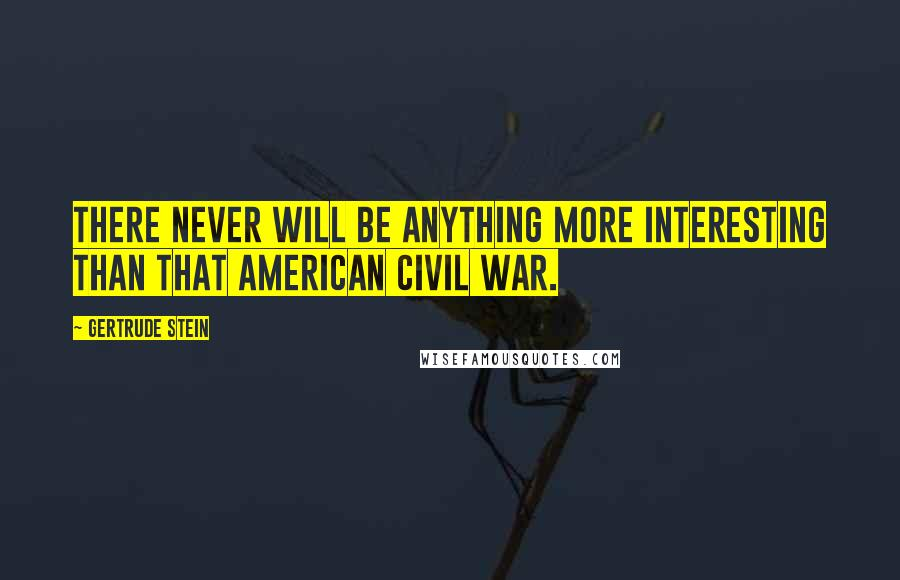Gertrude Stein quotes: There never will be anything more interesting than that American Civil War.