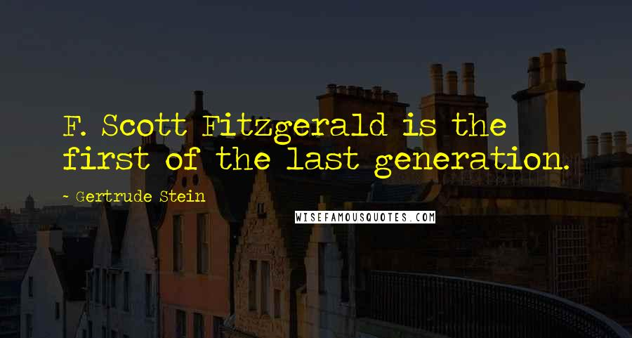 Gertrude Stein quotes: F. Scott Fitzgerald is the first of the last generation.