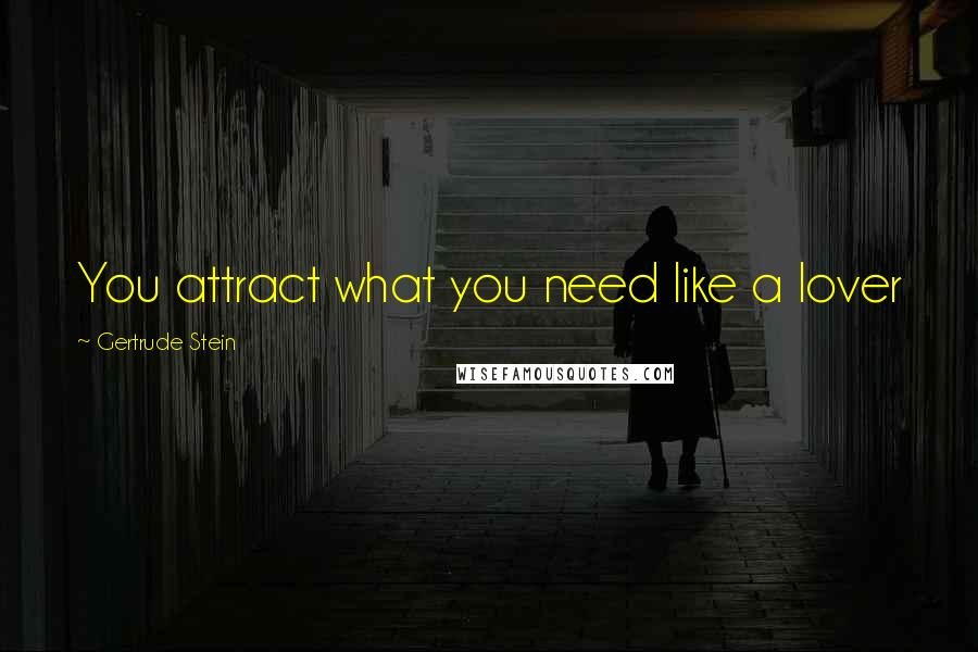 Gertrude Stein quotes: You attract what you need like a lover