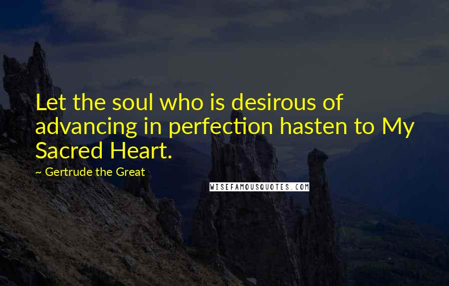 Gertrude The Great quotes: Let the soul who is desirous of advancing in perfection hasten to My Sacred Heart.