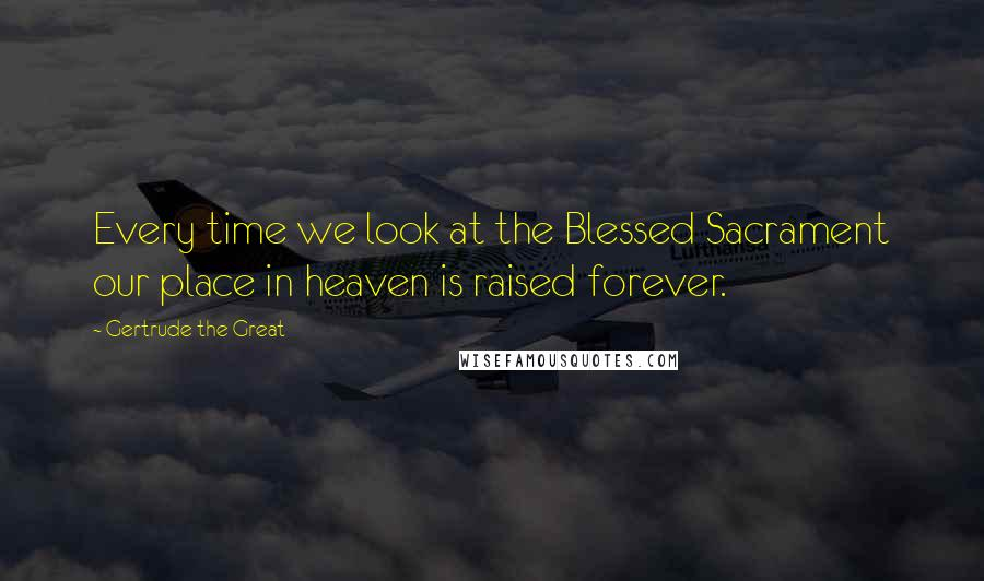 Gertrude The Great quotes: Every time we look at the Blessed Sacrament our place in heaven is raised forever.
