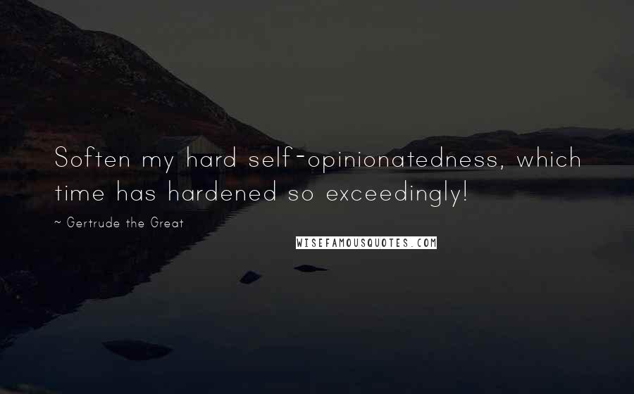 Gertrude The Great quotes: Soften my hard self-opinionatedness, which time has hardened so exceedingly!