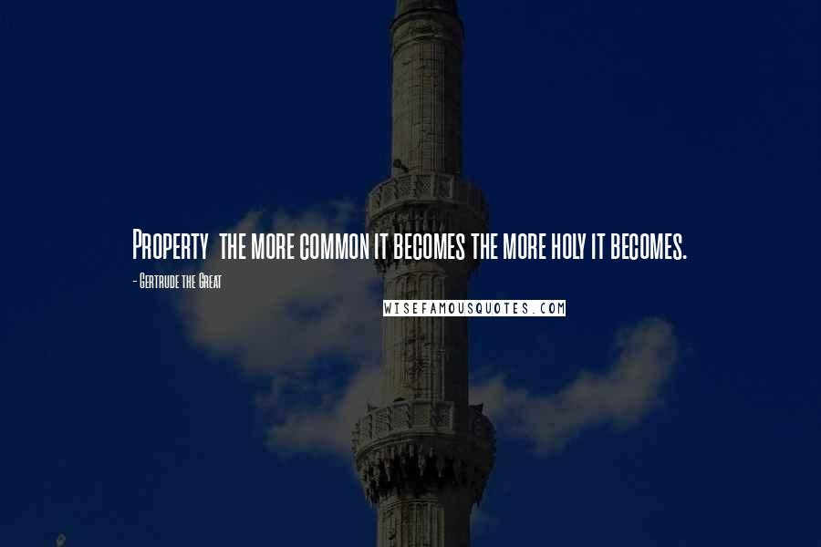 Gertrude The Great quotes: Property the more common it becomes the more holy it becomes.