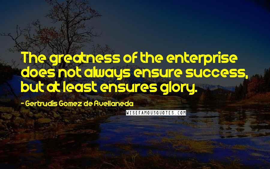 Gertrudis Gomez De Avellaneda quotes: The greatness of the enterprise does not always ensure success, but at least ensures glory.