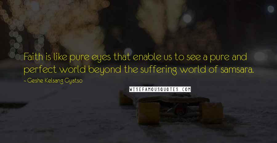 Geshe Kelsang Gyatso quotes: Faith is like pure eyes that enable us to see a pure and perfect world beyond the suffering world of samsara.
