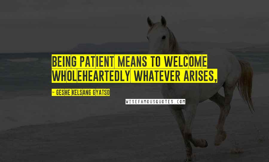 Geshe Kelsang Gyatso quotes: Being patient means to welcome wholeheartedly whatever arises,