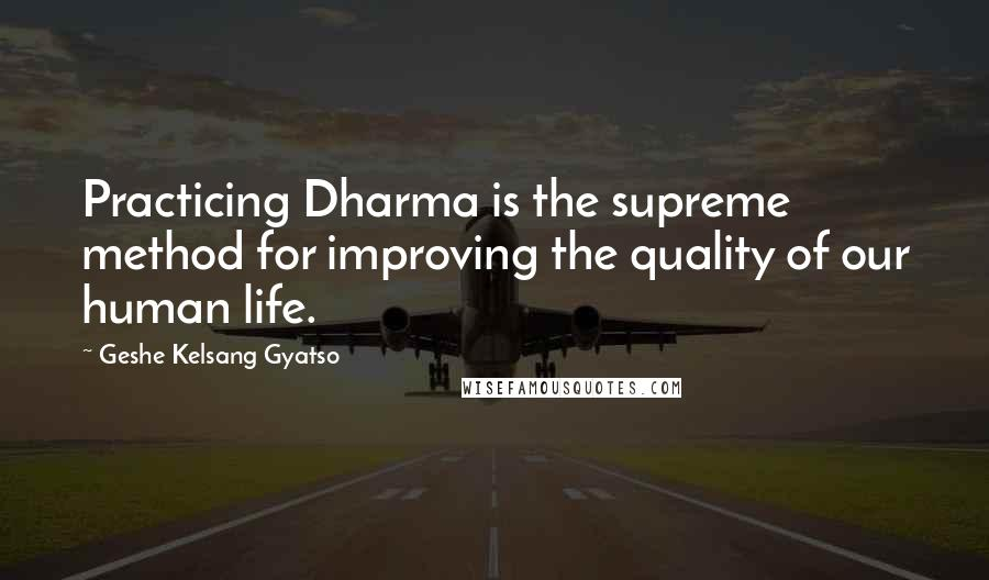 Geshe Kelsang Gyatso quotes: Practicing Dharma is the supreme method for improving the quality of our human life.