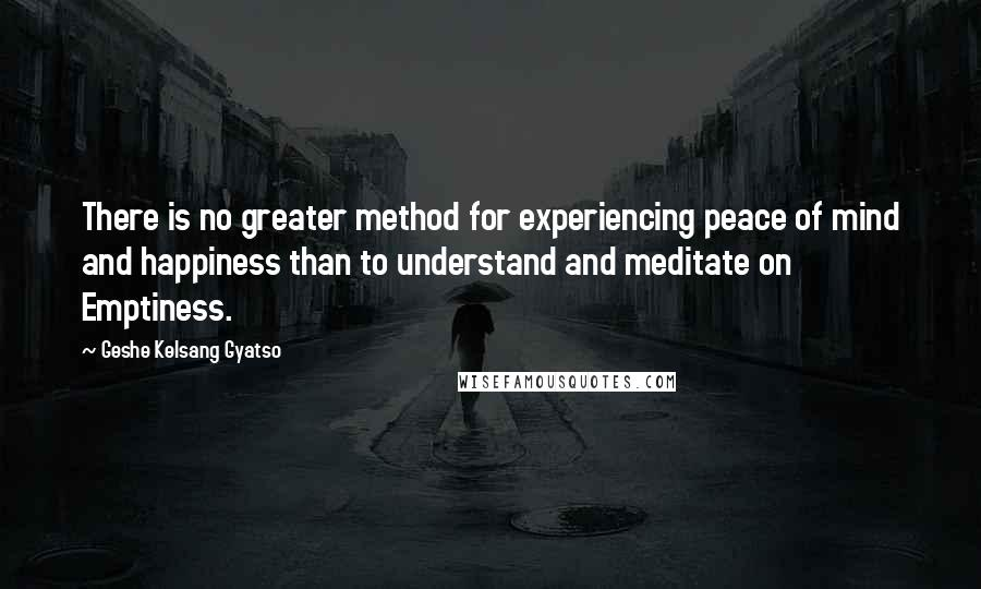 Geshe Kelsang Gyatso quotes: There is no greater method for experiencing peace of mind and happiness than to understand and meditate on Emptiness.
