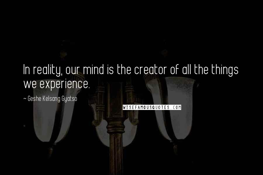 Geshe Kelsang Gyatso quotes: In reality, our mind is the creator of all the things we experience.