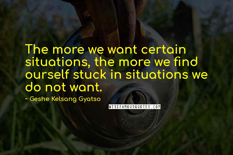 Geshe Kelsang Gyatso quotes: The more we want certain situations, the more we find ourself stuck in situations we do not want.