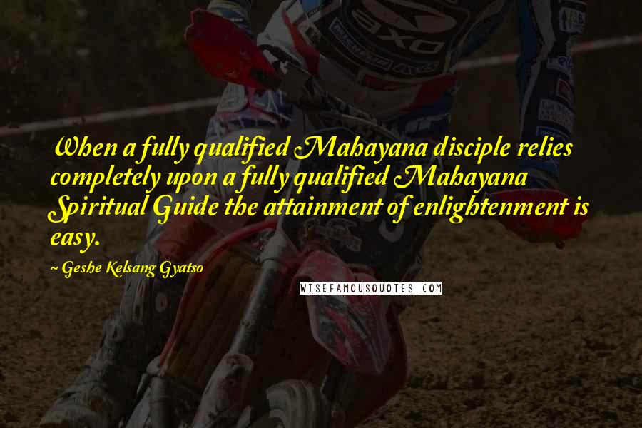 Geshe Kelsang Gyatso quotes: When a fully qualified Mahayana disciple relies completely upon a fully qualified Mahayana Spiritual Guide the attainment of enlightenment is easy.