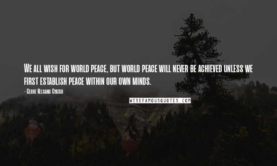 Geshe Kelsang Gyatso quotes: We all wish for world peace, but world peace will never be achieved unless we first establish peace within our own minds.