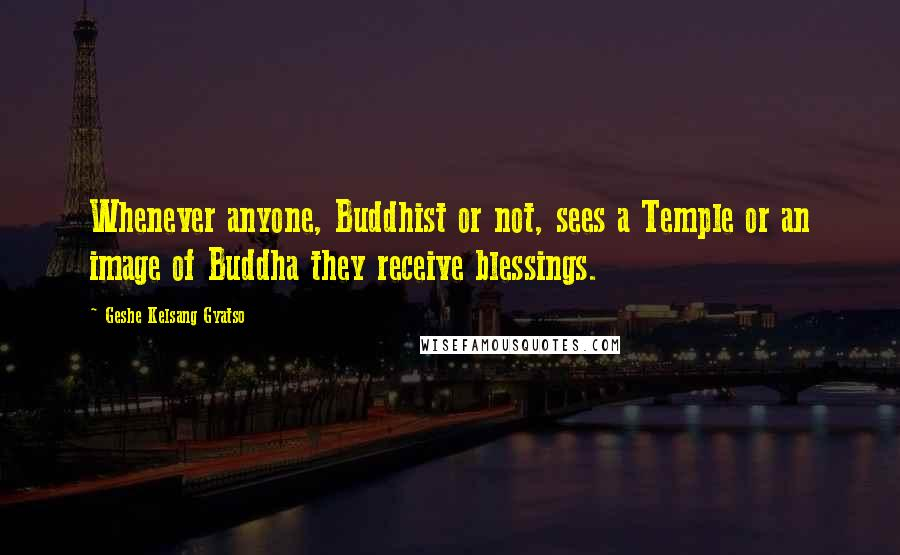 Geshe Kelsang Gyatso quotes: Whenever anyone, Buddhist or not, sees a Temple or an image of Buddha they receive blessings.