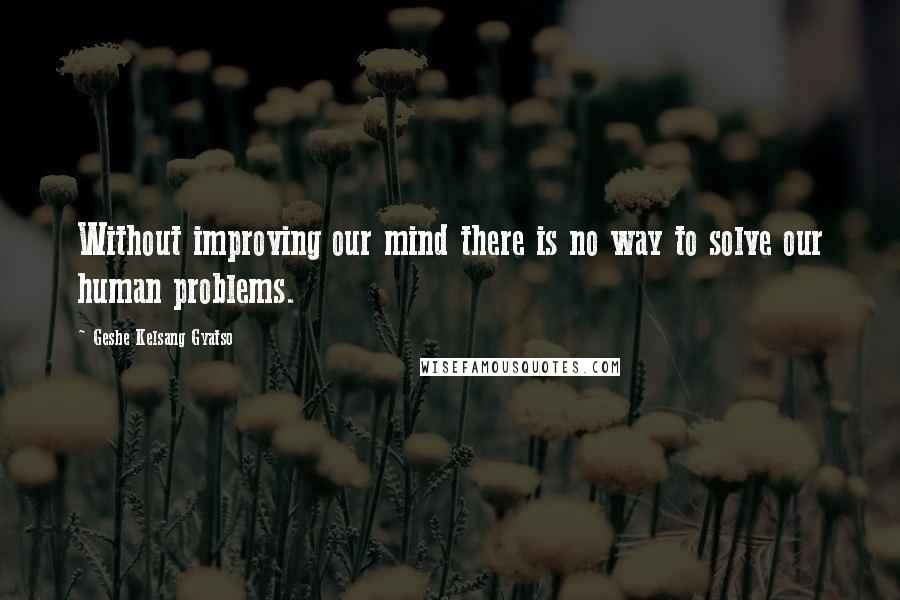 Geshe Kelsang Gyatso quotes: Without improving our mind there is no way to solve our human problems.