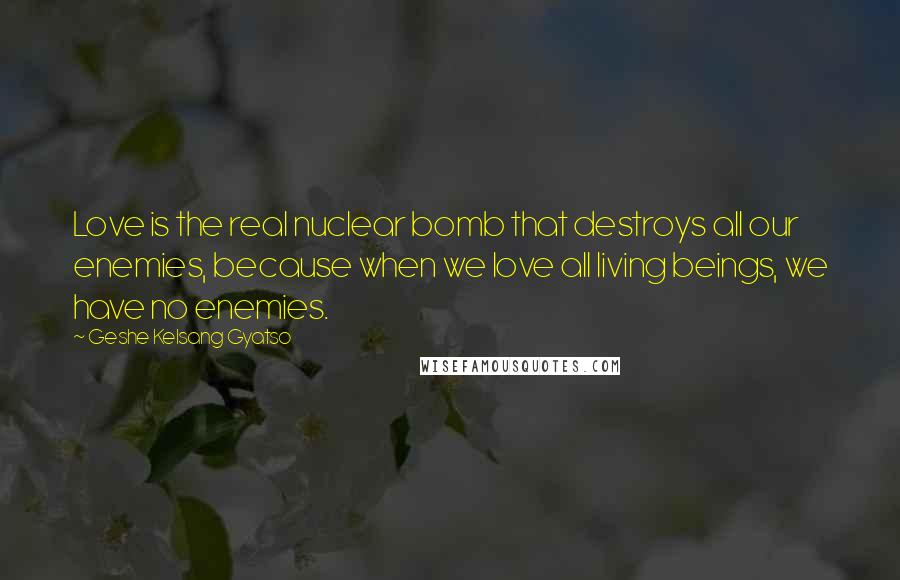 Geshe Kelsang Gyatso quotes: Love is the real nuclear bomb that destroys all our enemies, because when we love all living beings, we have no enemies.