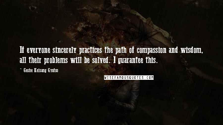 Geshe Kelsang Gyatso quotes: If everyone sincerely practices the path of compassion and wisdom, all their problems will be solved. I guarantee this.