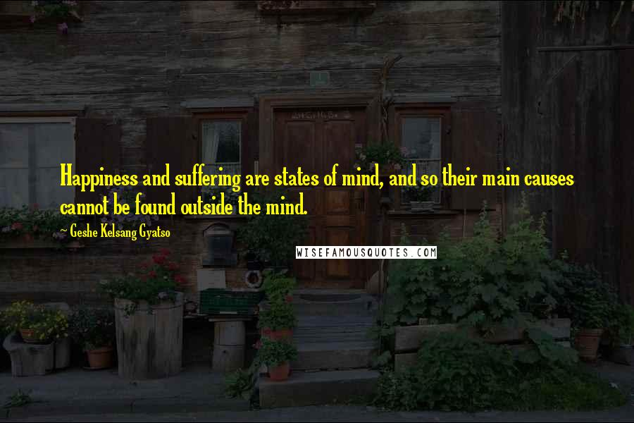 Geshe Kelsang Gyatso quotes: Happiness and suffering are states of mind, and so their main causes cannot be found outside the mind.