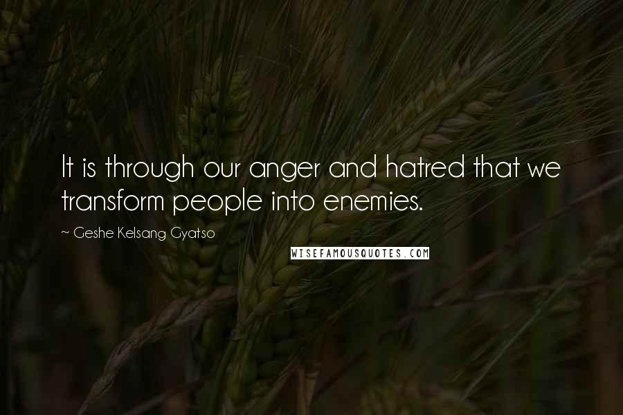 Geshe Kelsang Gyatso quotes: It is through our anger and hatred that we transform people into enemies.