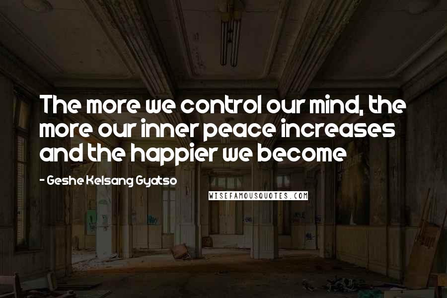 Geshe Kelsang Gyatso quotes: The more we control our mind, the more our inner peace increases and the happier we become