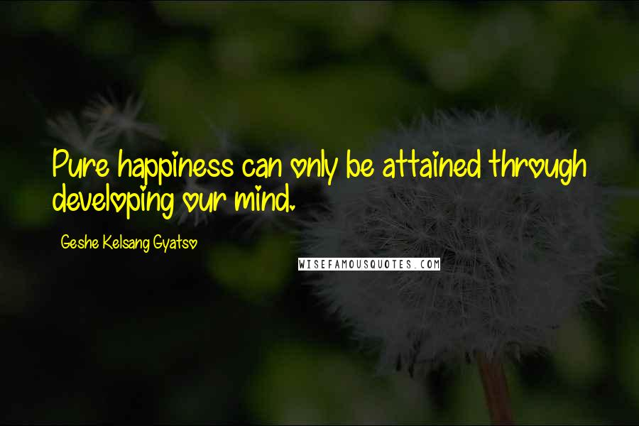 Geshe Kelsang Gyatso quotes: Pure happiness can only be attained through developing our mind.