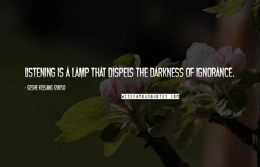 Geshe Kelsang Gyatso quotes: Listening is a lamp that dispels the darkness of ignorance.