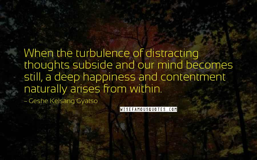 Geshe Kelsang Gyatso quotes: When the turbulence of distracting thoughts subside and our mind becomes still, a deep happiness and contentment naturally arises from within.