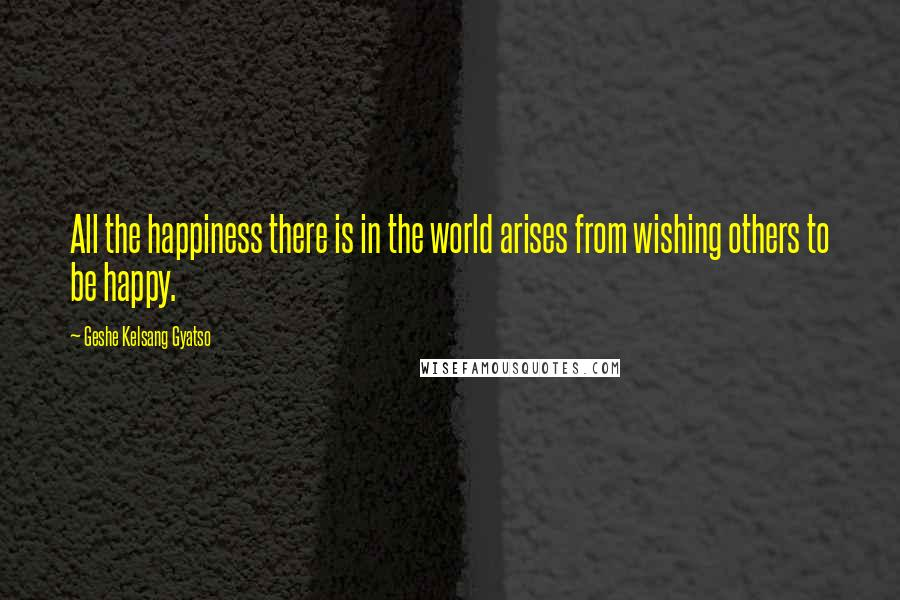 Geshe Kelsang Gyatso quotes: All the happiness there is in the world arises from wishing others to be happy.