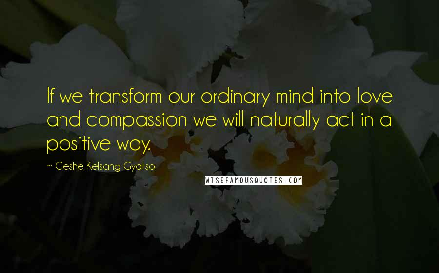 Geshe Kelsang Gyatso quotes: If we transform our ordinary mind into love and compassion we will naturally act in a positive way.