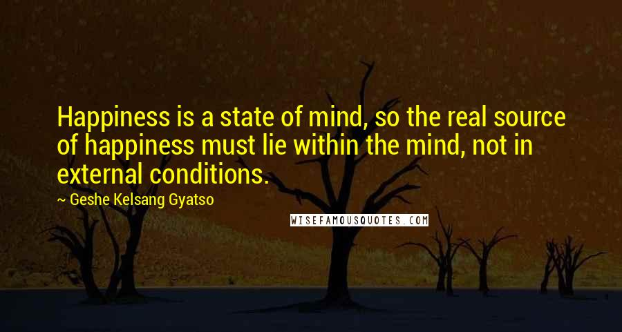 Geshe Kelsang Gyatso quotes: Happiness is a state of mind, so the real source of happiness must lie within the mind, not in external conditions.