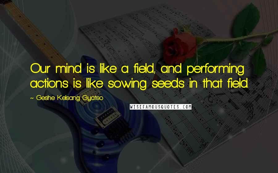 Geshe Kelsang Gyatso quotes: Our mind is like a field, and performing actions is like sowing seeds in that field.