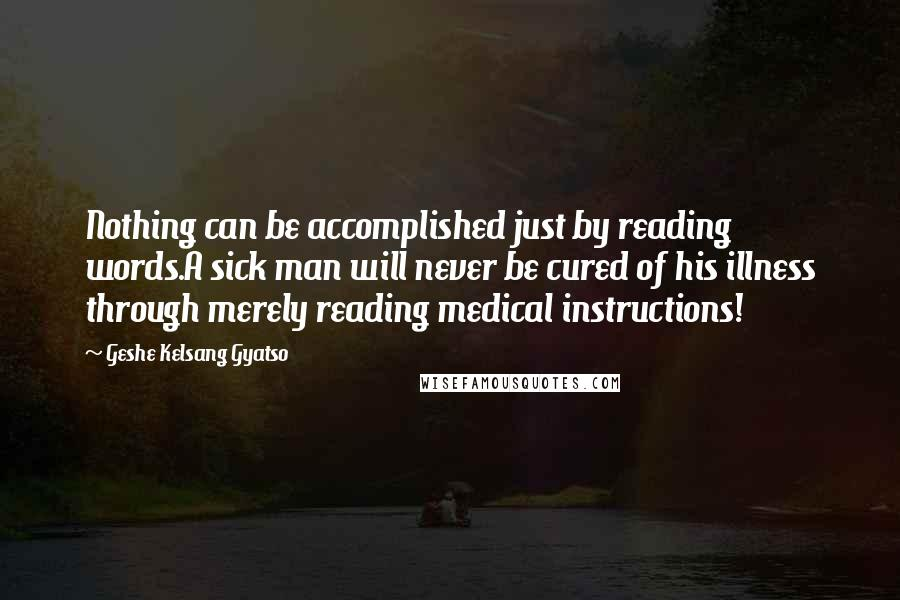 Geshe Kelsang Gyatso quotes: Nothing can be accomplished just by reading words.A sick man will never be cured of his illness through merely reading medical instructions!