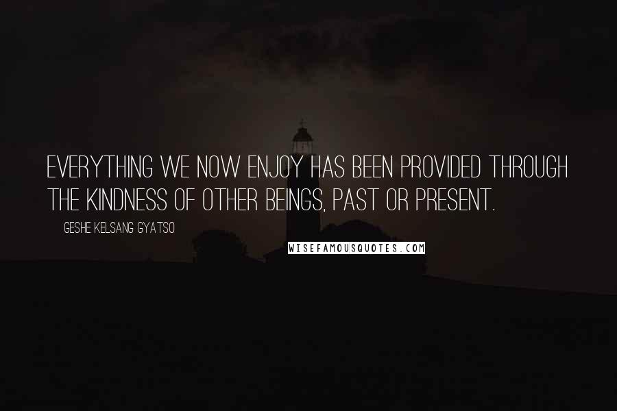 Geshe Kelsang Gyatso quotes: Everything we now enjoy has been provided through the kindness of other beings, past or present.