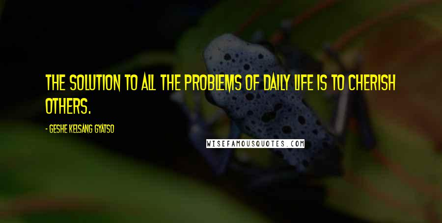 Geshe Kelsang Gyatso quotes: The solution to all the problems of daily life is to cherish others.