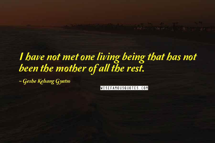 Geshe Kelsang Gyatso quotes: I have not met one living being that has not been the mother of all the rest.