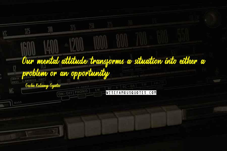 Geshe Kelsang Gyatso quotes: Our mental attitude transforms a situation into either a problem or an opportunity.