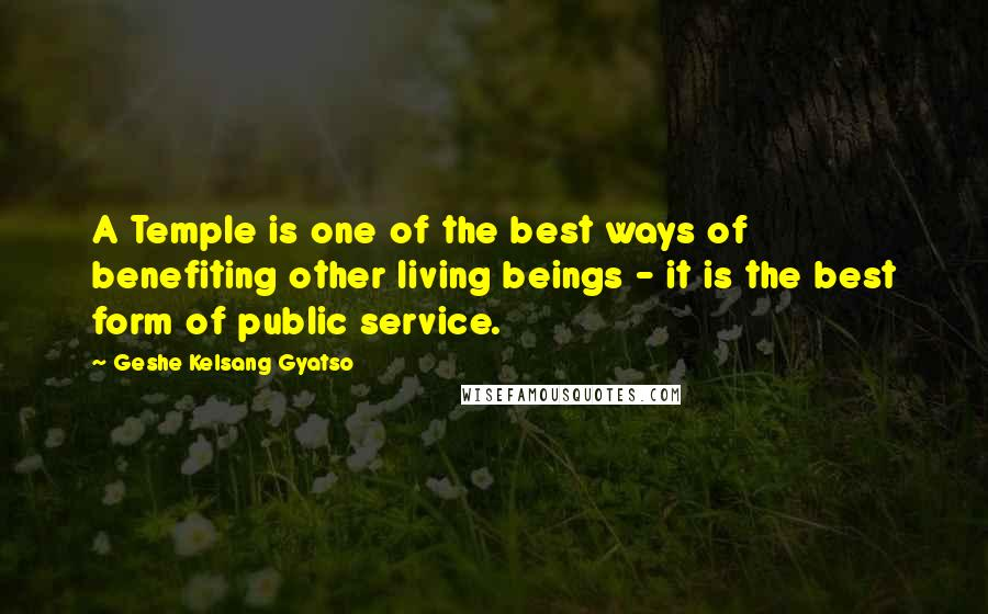 Geshe Kelsang Gyatso quotes: A Temple is one of the best ways of benefiting other living beings - it is the best form of public service.