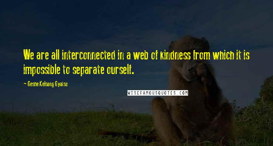 Geshe Kelsang Gyatso quotes: We are all interconnected in a web of kindness from which it is impossible to separate ourself.