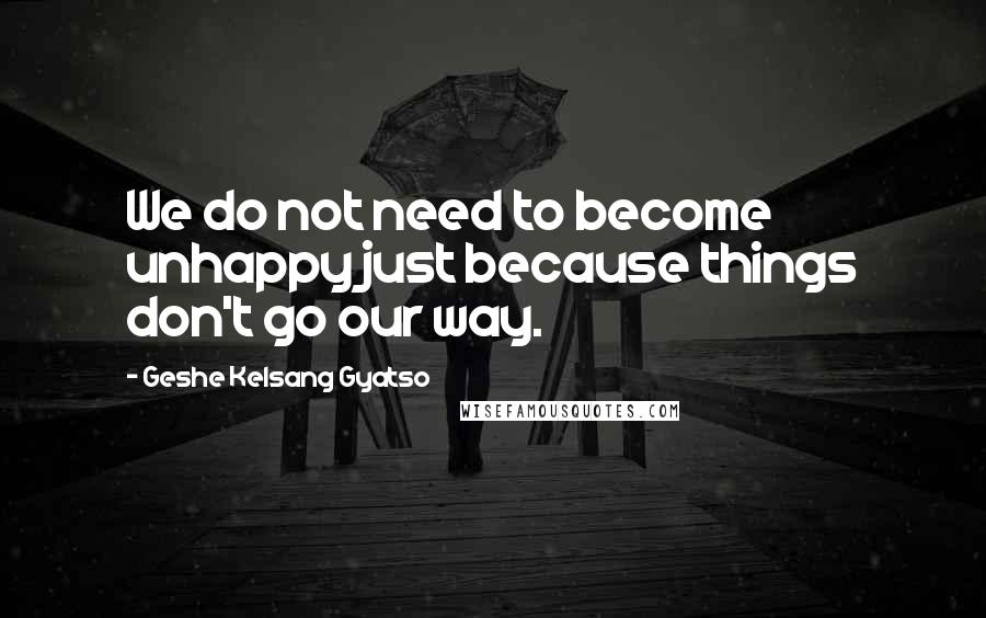 Geshe Kelsang Gyatso quotes: We do not need to become unhappy just because things don't go our way.