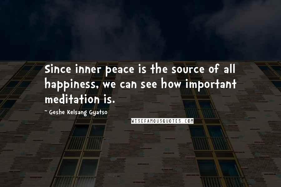 Geshe Kelsang Gyatso quotes: Since inner peace is the source of all happiness, we can see how important meditation is.